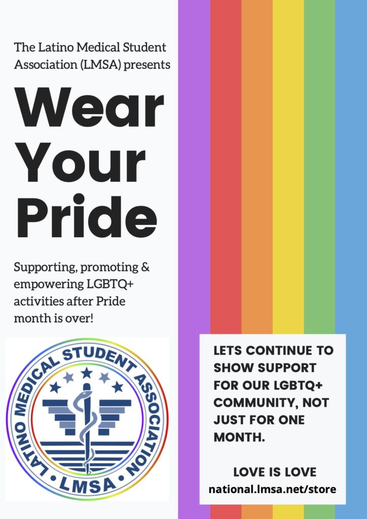 """The Latino Medical Student Association presents """"Wear Your Pride."""" Supporting, promoting, and empowering LGBTQ+ activities after Pride month is over!  Visit our store for more details."""